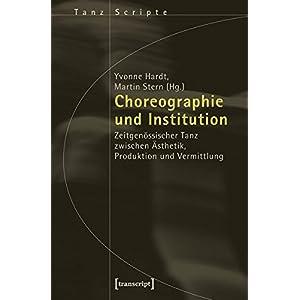 Choreographie und Institution: Zeitgenössischer Tanz zwischen Ästhetik, Produktion und Vermittlung (TanzScripte)