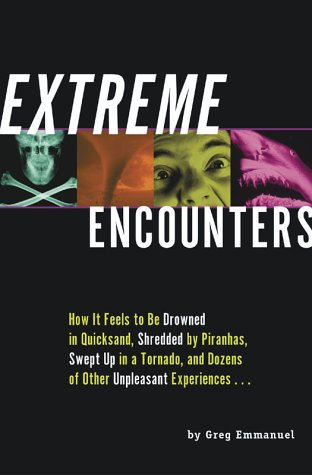 Extreme Encounters : How It Feels to Be Drowned in Quicksand, Shredded by Piranhas, Swept Up in a Tornado, and Dozens of Other Unpleasant Experiences..., GREG EMMANUEL