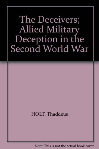 The Deceivers; Allied Military Deception in the Second World War, by Thaddeus HOLT