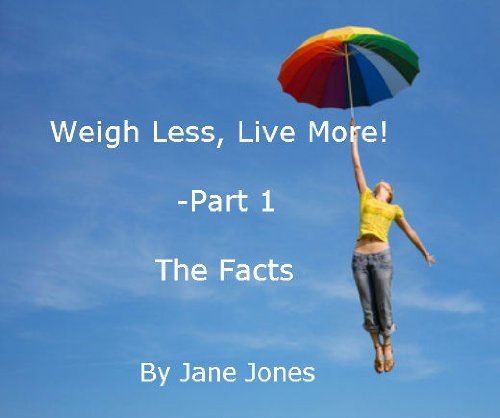 Weigh Less, Live More! Part 1 - The Facts: Making sense of the causes of being overweight so you can solve the problem permanently, in bite size chunks (Weigh Less. Live more!) PDF