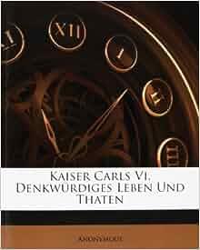 Kaiser Carls Vi. Denkwürdiges Leben Und Thaten: Anonymous