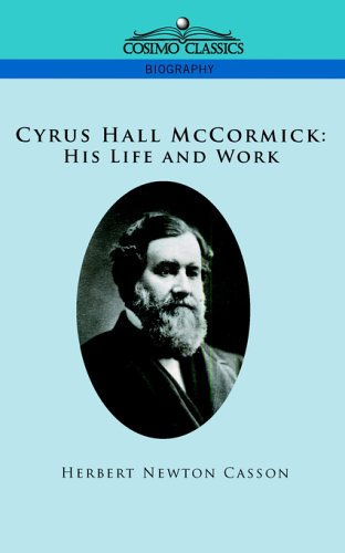 Cyrus Hall McCormick: His Life and Work by Herbert N  Casson