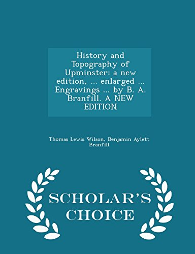 History and Topography of Upminster: a new edition, ... enlarged ... Engravings ... by B. A. Branfill. A NEW EDITION - Scholar's Choice Edition