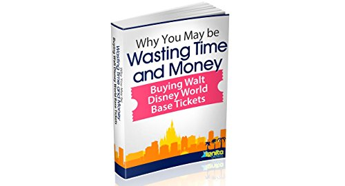 Why You May Be Wasting Time And Money Buying Walt Disney World Base Tickets (The Orlando Vacation I Deserve! Book 3) (Orlando Disney World Tickets compare prices)