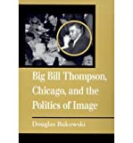 img - for [(Big Bill Thompson, Chicago, and the Politics of Image )] [Author: Douglas Bukowski] [Jun-1998] book / textbook / text book
