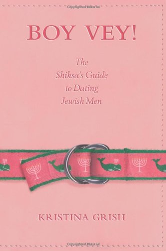 Boy Vey! The Shiksa's Guide to Dating Jewish Men, by Kristina Grish