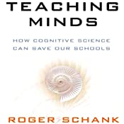 Teaching Minds: How Cognitive Science Can Save Our Schools | [Roger Schank]