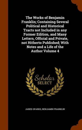 The Works of Benjamin Franklin; Containing Several Political and Historical Tracts not Included in any Former Edition, and Many Letters, Official and ... With Notes and a Life of the Author Volume 4