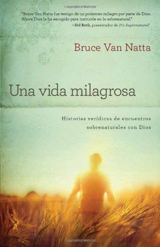 Una Vida Milagrosa: Historias veridicas de encuentros sobrenaturales con Dios (Spanish Edition)
