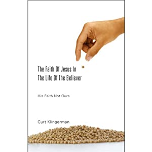 The Faith of Jesus in the Life of the Believer: His faith, Not Ours | [Curt Klingerman]