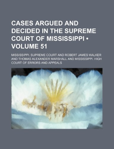 Cases Argued and Decided in the Supreme Court of Mississippi (Volume 51)