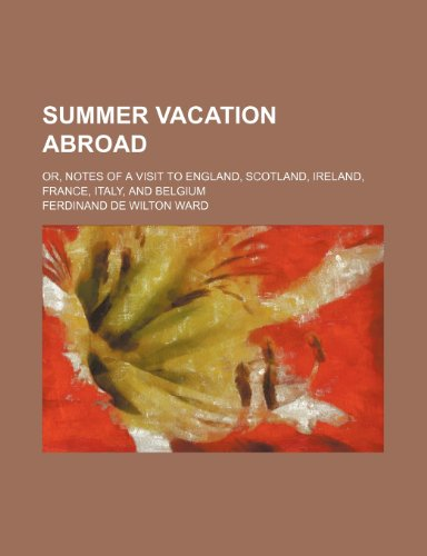 Summer Vacation Abroad; Or, Notes of a Visit to England, Scotland, Ireland, France, Italy, and Belgium