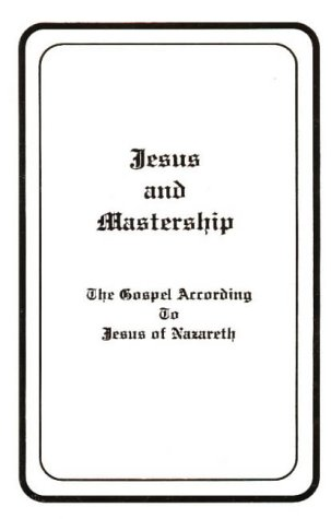 Jesus and Mastership: The Gospel According to Jesus of Nazareth