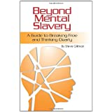 Beyond Mental Slavery: A Guide to Breaking Free and Thinking Clearly ~ Steve Gillman