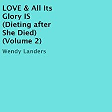 Love & All Its Glory Is: Dieting After She Died, Book 2 Audiobook by Wendy Landers Narrated by Wendy Landers
