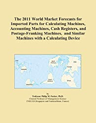 The 2011 World Market Forecasts for Imported Parts for Calculating Machines, Accounting Machines, Cash Registers, and Postage-Franking Machines, and Similar Machines with a Calculating Device