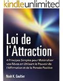Loi de l'Attraction: 4 Principes Simples pour Mat�rialiser vos R�ves en Utilisant le Pouvoir de l'Affirmation et de la Pens�e Positive (mode d'emploi, le secret d'attirer l'amour, travail, argent)