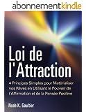 Loi de l'Attraction: 4 Principes Simples pour Matérialiser vos Rêves en Utilisant le Pouvoir de l'Affirmation et de la Pensée Positive (mode d'emploi, le secret d'attirer l'amour, travail, argent)