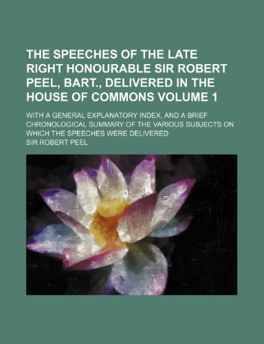 The speeches of the late Right Honourable Sir Robert Peel, bart., delivered in the House of Commons Volume 1; With a general explanatory index, and a ... subjects on which the speeches were delivered
