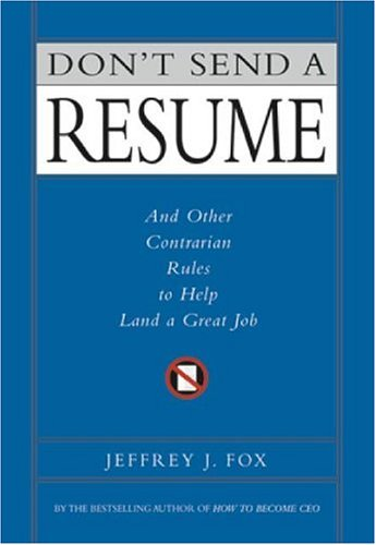 Don't Send a Resume: And Other Contrarian Rules to Help Land a Great Job, Jeffrey J. Fox