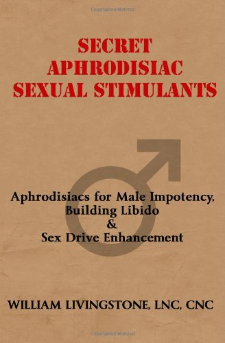 Secret Aphrodisiac Sexual Stimulants: Aphrodisiacs For Male Impotency, Building Libido & Sex Drive Enhancement