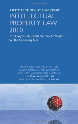 Intellectual Property Law 2010: Top Lawyers On Trends And Key Strategies For The Upcoming Year (Aspatore Thought Leadership)