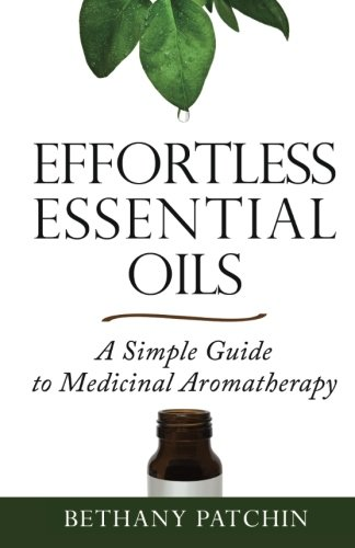 Effortless Essential Oils: A Simple Guide To Medicinal Aromatherapy