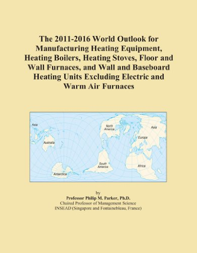 The 2011-2016 World Outlook for Manufacturing Heating Equipment, Heating Boilers, Heating Stoves, Floor and Wall Furnaces, and Wall and Baseboard Heating Units Excluding Electric and Warm Air Furnaces