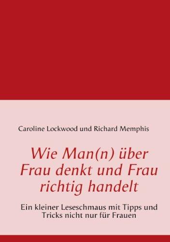 Caroline Lockwood - Wie Man(n) über Frau denkt und Frau richtig handelt: Ein kleiner Ratgeber mit Tipps und Tricks nicht nur für Frauen