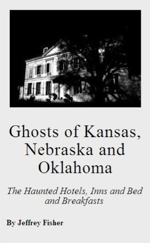 Jeffrey Fisher - Ghosts of Kansas, Nebraska and Oklahoma: The Haunted Hotels, Inns and Bed and Breakfasts (English Edition)