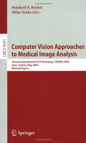 Computer Vision Approaches To Medical Image Analysis: Second International Eccv Workshop, Cvamia 2006, Graz, Austria, May 12, 2006, Revised Papers ... Vision, Pattern Recognition, And Graphics)