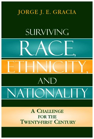 Jorge Gracia, Surviving Race, Ethnicity, and Nationality: A Challenge for the Twenty-First Century