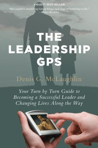 The Leadership GPS: Your Turn by Turn Guide to Becoming a Successful Leader and Changing Lives Along the Way PDF