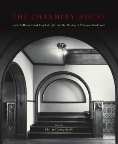 The Charnley House: Louis Sullivan, Frank Lloyd Wright, and the Making of Chicago's Gold Coast (Chicago Architecture and Urbanism)
