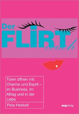 Der Flirt Coach. Türen öffnen mit Charme und Esprit - im Business, im Alltag und in der Liebe