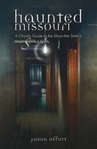 Haunted Missouri: A Ghostly Guide to the Show-Me-State's Most Spirited Spots