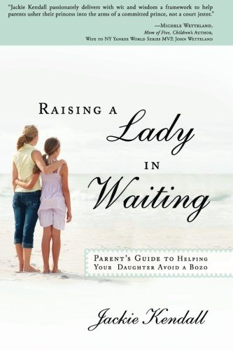 Raising a Lady in Waiting: Parent's Guide to Helping Your Daughter Avoid a Bozo, Kendall, Jackie