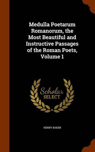 Medulla Poetarum Romanorum, the Most Beautiful and Instructive Passages of the Roman Poets, Volume 1