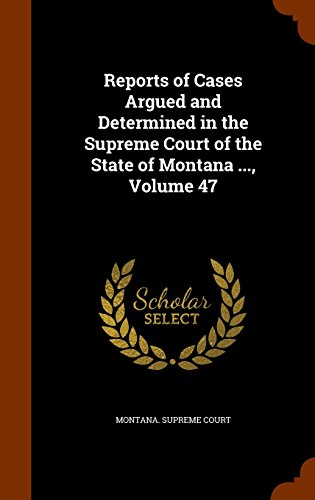 Reports of Cases Argued and Determined in the Supreme Court of the State of Montana ..., Volume 47