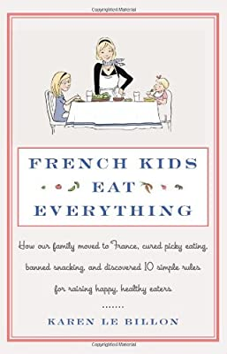 French Kids Eat Everything How Our Family Moved To France Cured Picky Eating Banned Snacking And Discovered 10 Simple Rules For Raising Happy Healthy Eaters by William Morrow