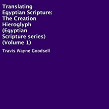 Translating Egyptian Scripture: The Creation Hieroglyph: Egyptian Scripture Series, Book 1 Audiobook by Travis Wayne Goodsell Narrated by Trevor Clinger