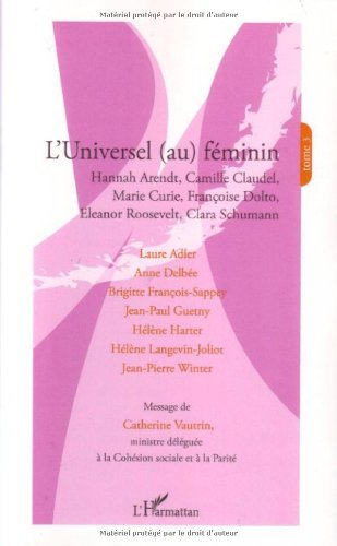 Laure Adler - L'universel (au) féminin : Tome 3, Hannah Arendt, Camille Claudel, Marie Curie, Françoise Dolto, Eleanor Roosevelt, Clara Schumann