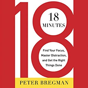 18 Minutes: Find Your Focus, Master Distraction, and Get the Right Things Done | [Peter Bregman]