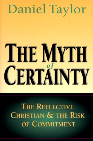 The Myth of Certainty: The Reflective Christian & the Risk of Commitment, DANIEL TAYLOR