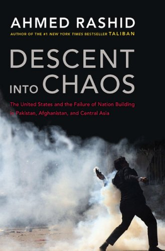 Descent into Chaos: The United States and the Failure of Nation Building in Pakistan, Afghanistan, and Central Asia, Ahmed Rashid