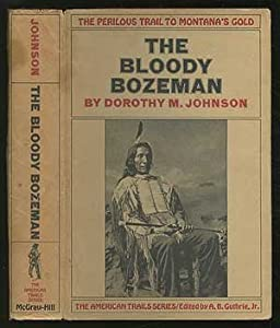 The Bloody Bozeman:  The Perilous Trail to Montana's Gold by Dorothy M. Johnson