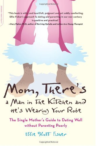 Mom, There'S A Man In The Kitchen And He'S Wearing Your Robe: The Single Mom'S Guide To Dating Well Without Parenting Poorly front-1048297