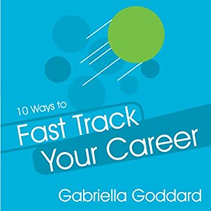 10 Ways to Fast Track Your Career: Success Strategies That Make a Difference Fast | [Gabriella Goddard]