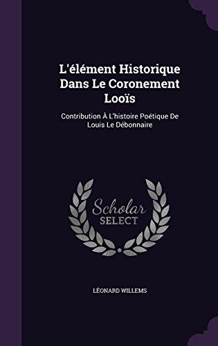 L'élément Historique Dans Le Coronement Looïs: Contribution À L'histoire Poétique De Louis Le Débonnaire