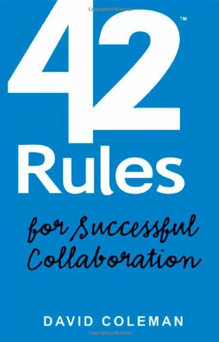 42 Rules for Successful Collaboration: A Practical approach to Working with People, Processes and Technology